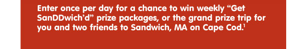 "Enter once per day for a chance to win weekly ""Get SanDDwich'd"" prize packages, or the grand prize trip for you and two friends to Sandwich, MA on Cape Cod.1"