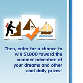 Then, enter for a chance to win $1,000 toward the summer adventure of your dreams and other cool daily prizes.1