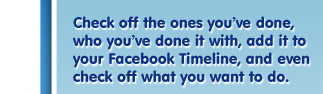 Check off the ones you've done, who you've done it with, add it to your Facebook Timeline, and even check off what you want to do.