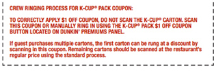 Crew ringing process for k-cup® pack coupon:To correctly apply $1 off coupon, do not scan the k-cup® carton. Scan this coupon or manually ring in using the k-cup® pack $1 off coupon button located on dunkin' premiums panel.If guest purchases multiple cartons, the first carton can be rung at a discount by scanning in this coupon. Remaining cartons should be scanned at the restaurant's regular price using the standard process.